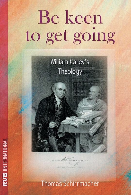 Cover Be keen to get going: William Carey's Theology